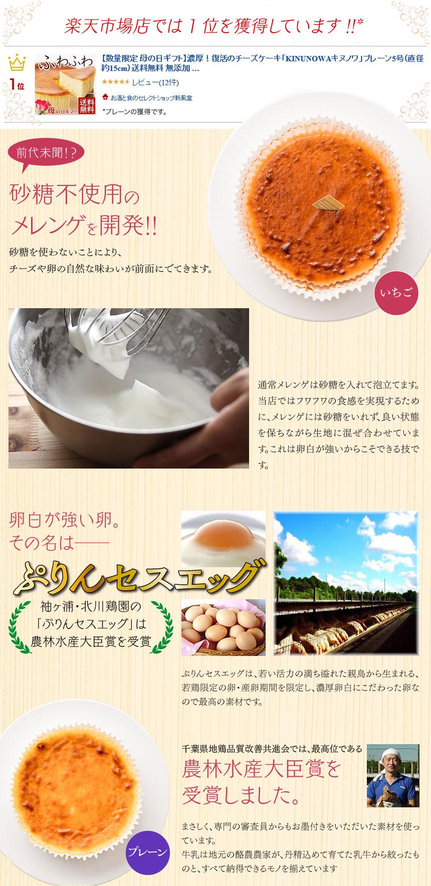 砂糖不使用のメレンゲを開発!!砂糖を使わないことにより、チーズや卵の自然な味わいが前面にでてきます。通常メレンゲは砂糖を入れて泡立てます。当店ではフワフワの食感を実現するために、メレンゲには砂糖をいれず、良い状態を保ちながら生地に混ぜ合わせています。これは卵白が強いからこそできる技です。卵白が強い卵。その名は──ぷりんセスエッグぷりんセスエッグは、若い活力の満ち溢れた親鳥から生まれる、若鶏限定の卵・産卵期間を限定し、濃厚卵白にこだわった卵なので最高の素材です。千葉県地鶏品質改善共進会では、最高位である農林水産大臣賞を受賞しました。まさしく、専門の審査員からもお墨付きをいただいた素材を使っています。牛乳は地元の酪農農家が、丹精込めて育てた乳牛から絞ったものと、すべて納得できるモノを揃えています