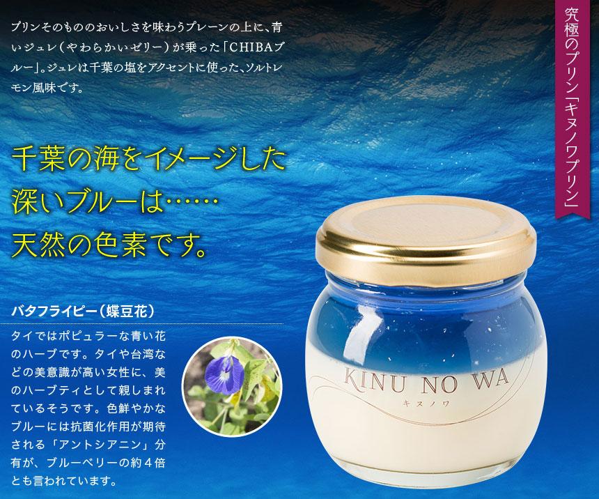 究極のプリン「キヌノワプリン」 プリンそのもののおいしさを共に味わう「プレーン」、プレーンの上に青いジュレ(やわらかいゼリー)が乗った「CHIBAブルー」。ジュレは千葉の塩をアクセントに使った、ソルトレモン風味です。千葉の海をイメージした深いブルーは……天然の色素です。バタフライピー(蝶豆花)タイではポピュラーな青い花のハーブです。タイや台湾などの美意識が高い女性に、美のハーブティとして親しまれているそうです。色鮮やかなブルーには抗菌化作用が期待される「アントシアニン」分有が、ブルーベリーの約4倍とも言われています
